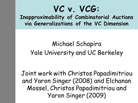 VC v. VCG: Inapproximability of Combinatorial Auctions via Generalizations of the VC Dimension Michael Schapira Yale University and UC Berkeley Joint work.