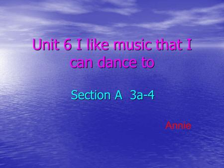 Unit 6 I like music that I can dance to Section A 3a-4 Annie.