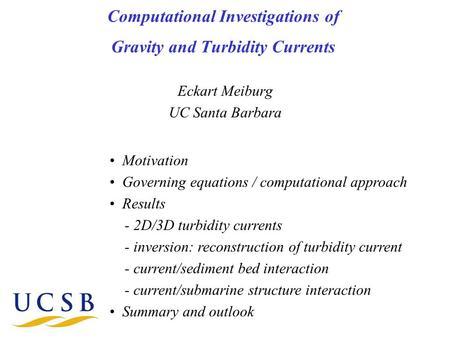 Computational Investigations of Gravity and Turbidity Currents Eckart Meiburg UC Santa Barbara Motivation Governing equations / computational approach.