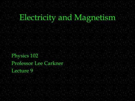 Electricity and Magnetism Physics 102 Professor Lee Carkner Lecture 9.