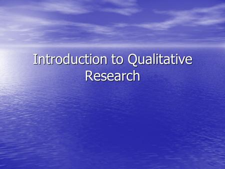 Introduction to Qualitative Research. Philosophical Assumptions Ontology: Metaphysical study of being and the nature of reality Ontology: Metaphysical.