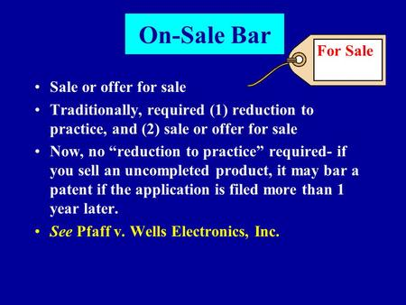 "On-Sale Bar Sale or offer for sale Traditionally, required (1) reduction to practice, and (2) sale or offer for sale Now, no ""reduction to practice"" required-"