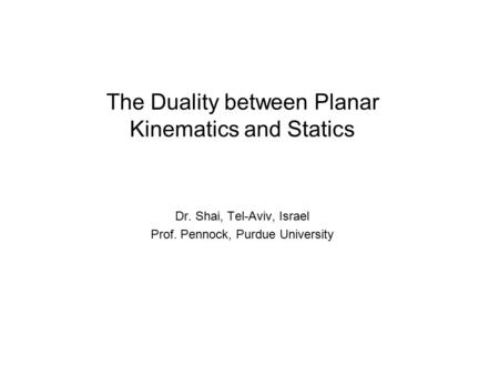 The Duality between Planar Kinematics and Statics Dr. Shai, Tel-Aviv, Israel Prof. Pennock, Purdue University.