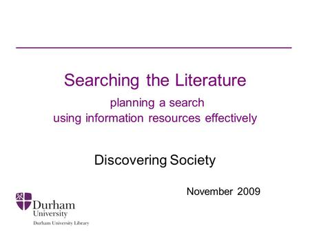 Searching the Literature planning a search using information resources effectively Discovering Society November 2009.