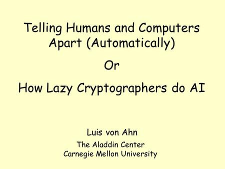 Telling Humans and Computers Apart (Automatically) Or How Lazy Cryptographers do AI Luis von Ahn The Aladdin Center Carnegie Mellon University.