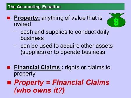 The Accounting Equation n Property: anything of value that is owned –cash and supplies to conduct daily business –can be used to acquire other assets (supplies)