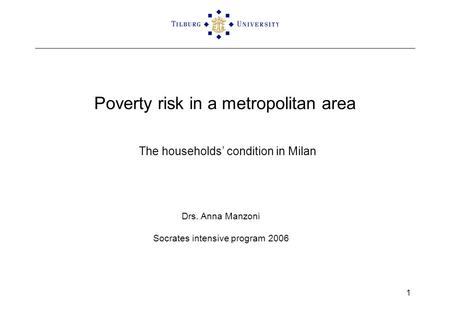 1 Poverty risk in a metropolitan area The households' condition in Milan Drs. Anna Manzoni Socrates intensive program 2006.