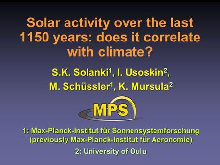 Solar activity over the last 1150 years: does it correlate with climate? S.K. Solanki 1, I. Usoskin 2, M. Schüssler 1, K. Mursula 2 1: Max-Planck-Institut.