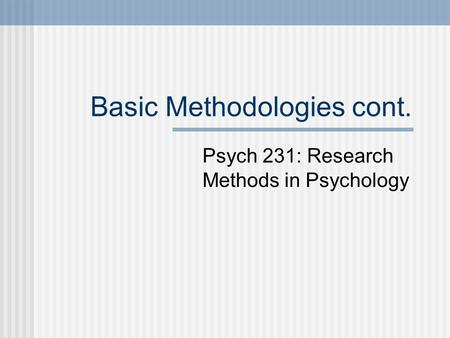 Basic Methodologies cont. Psych 231: Research Methods in Psychology.