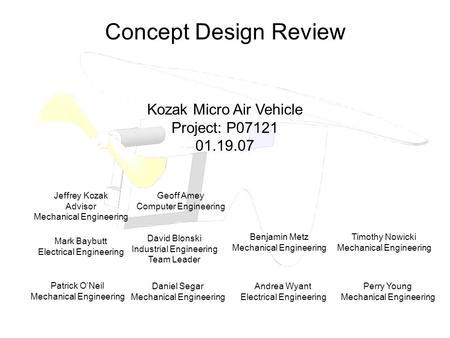 Concept Design Review Kozak Micro Air Vehicle Project: P07121 01.19.07 Mark Baybutt Electrical Engineering David Blonski Industrial Engineering Team Leader.