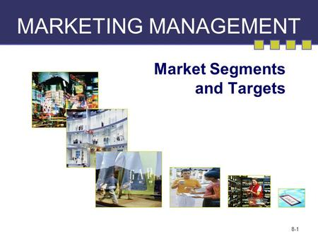 8-1 MARKETING MANAGEMENT Market Segments and Targets.