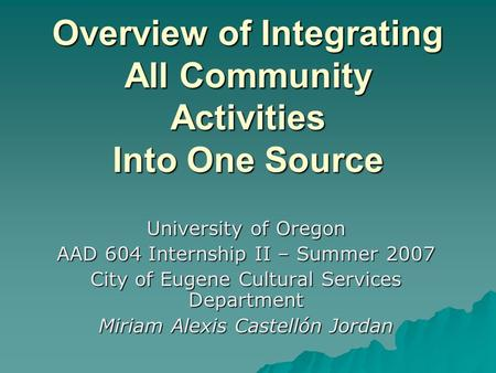 Overview of Integrating All Community Activities Into One Source University of Oregon AAD 604 Internship II – Summer 2007 City of Eugene Cultural Services.