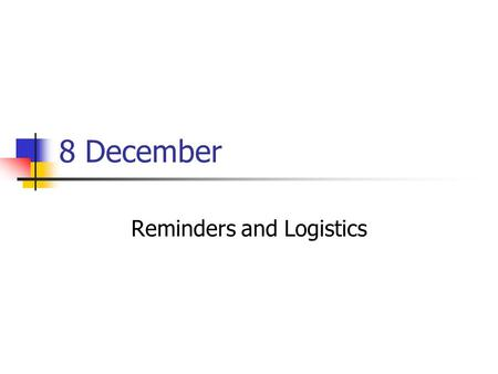 8 December Reminders and Logistics. Reminder: Web assignment Web assignments are due by midnight tonight Post on an externally available place (e.g.,