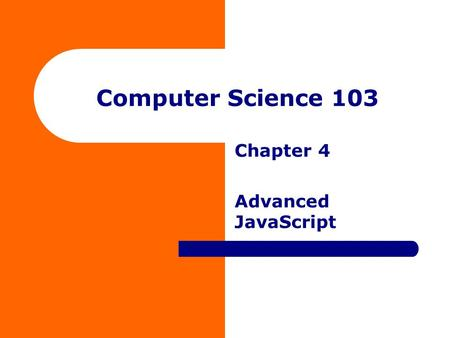 Computer Science 103 Chapter 4 Advanced JavaScript.