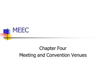 MEEC Chapter Four Meeting and Convention Venues. Venues in General Match the venue (location) with the goals and objectives of the meeting Know the physical.