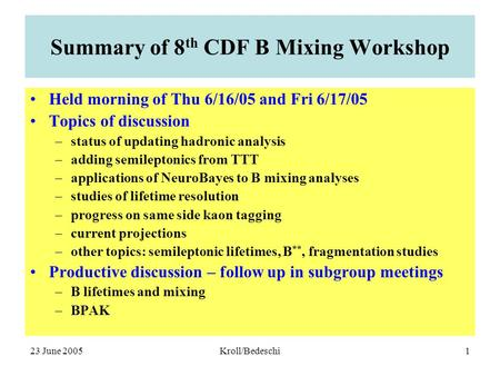 23 June 2005Kroll/Bedeschi1 Summary of 8 th CDF B Mixing Workshop Held morning of Thu 6/16/05 and Fri 6/17/05 Topics of discussion –status of updating.
