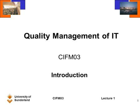 University of Sunderland CIFM03Lecture 1 1 Quality Management of IT CIFM03 Introduction.