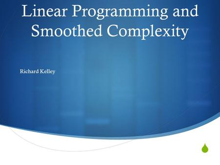  Linear Programming and Smoothed Complexity Richard Kelley.