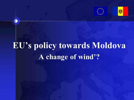 EU's policy towards Moldova A change of wind'?. EU's policy towards Moldova a change of wind?
