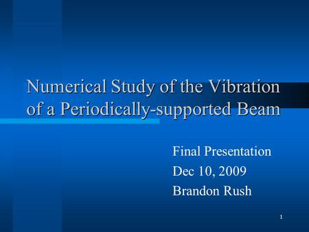 1 Numerical Study of the Vibration of a Periodically-supported Beam Final Presentation Dec 10, 2009 Brandon Rush.