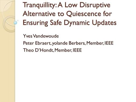 Tranquillity: A Low Disruptive Alternative to Quiescence for Ensuring Safe Dynamic Updates Yves Vandewoude Peter Ebraert, yolande Berbers, Member, IEEE.