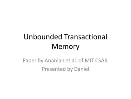 Unbounded Transactional Memory Paper by Ananian et al. of MIT CSAIL Presented by Daniel.