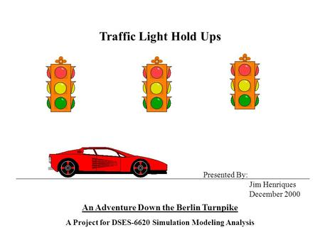 Traffic Light Hold Ups An Adventure Down the Berlin Turnpike A Project for DSES-6620 Simulation Modeling Analysis Presented By: Jim Henriques December.
