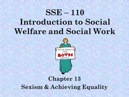 SSE – 110 Introduction to Social Welfare and Social Work Chapter 13 Sexism & Achieving Equality.