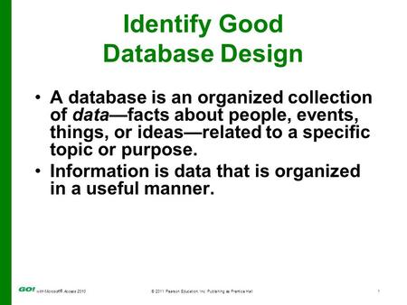 With Microsoft ® Access 2010© 2011 Pearson Education, Inc. Publishing as Prentice Hall1 Identify Good Database Design A database is an organized collection.