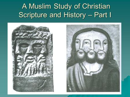 A Muslim Study of Christian Scripture and History – Part I A Muslim Study of Christian Scripture and History – Part I.