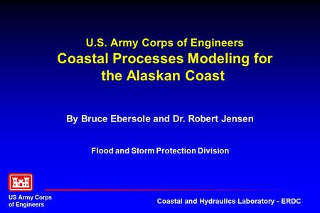 US Army Corps of Engineers Coastal and Hydraulics Laboratory - ERDC U.S. Army Corps of Engineers Coastal Processes Modeling for the Alaskan Coast By Bruce.
