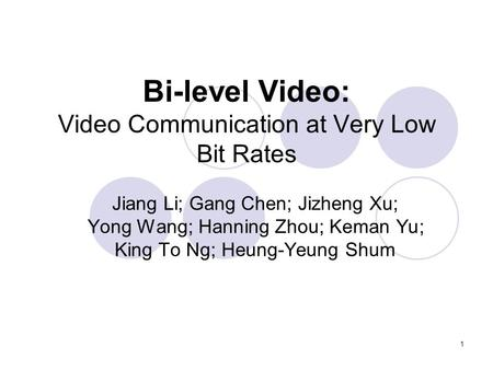 1 Bi-level <strong>Video</strong>: <strong>Video</strong> Communication at Very Low Bit Rates Jiang Li; Gang Chen; Jizheng Xu; Yong Wang; Hanning Zhou; Keman Yu; King To Ng; Heung-Yeung.