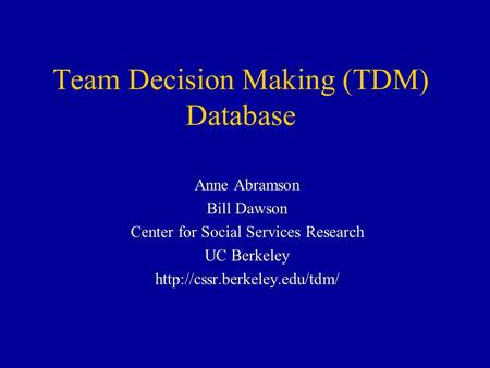 Team Decision Making (TDM) Database Anne Abramson Bill Dawson Center for Social Services Research UC Berkeley