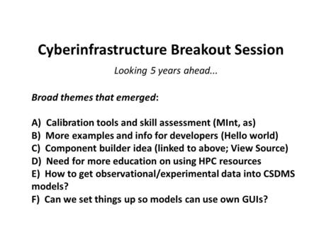 Cyberinfrastructure Breakout Session Looking 5 years ahead... Broad themes that emerged: A) Calibration tools and skill assessment (MInt, as) B) More examples.