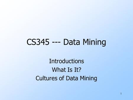 1 CS345 --- Data Mining Introductions What Is It? Cultures of Data Mining.