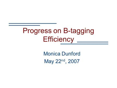 Progress on B-tagging Efficiency Monica Dunford May 22 nd, 2007.
