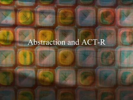 Abstraction and ACT-R. Outline Motivations for the Theory –Architecture –Abstraction Production Rules ACT-R Architecture of Cognition.