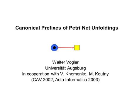 Canonical Prefixes of Petri Net Unfoldings Walter Vogler Universität Augsburg in cooperation with V. Khomenko, M. Koutny (CAV 2002, Acta Informatica 2003)