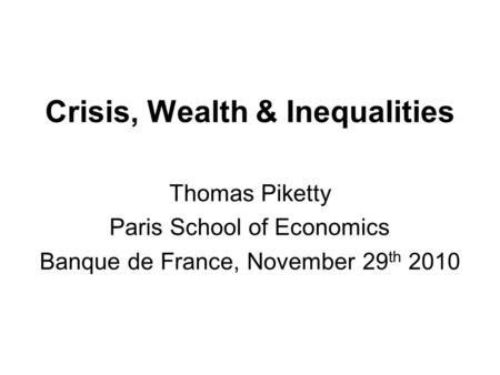 Crisis, Wealth & Inequalities Thomas Piketty Paris School of Economics Banque de France, November 29 th 2010.