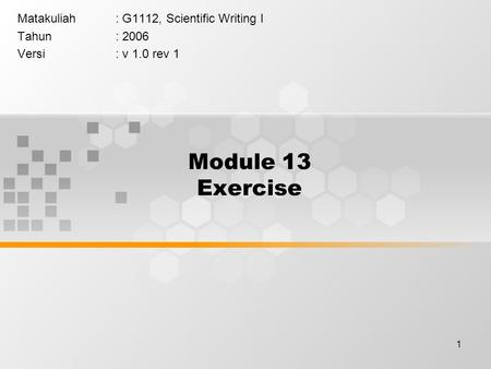1 Module 13 Exercise Matakuliah: G1112, Scientific Writing I Tahun: 2006 Versi: v 1.0 rev 1.