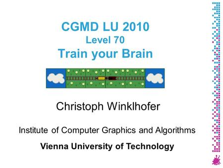 CGMD LU 2010 Level 70 Train your Brain Christoph Winklhofer Institute of Computer Graphics and Algorithms Vienna University of Technology.