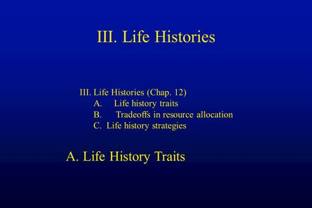 III. Life Histories III. Life Histories (Chap. 12) A. Life history traits B. Tradeoffs in resource allocation C. Life history strategies A. Life History.