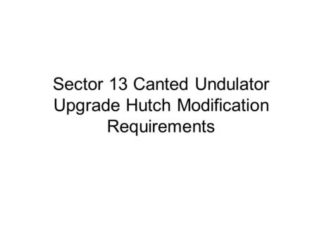 Sector 13 Canted Undulator Upgrade Hutch Modification Requirements.