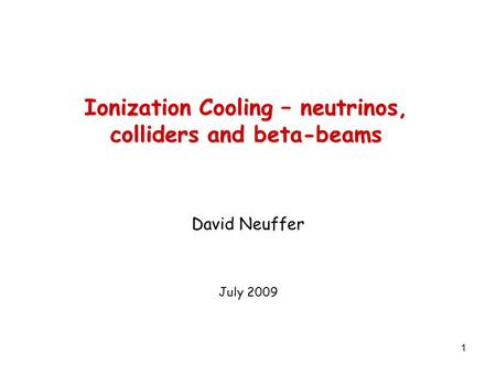 1 Ionization Cooling – neutrinos, colliders and beta-beams David Neuffer July 2009.