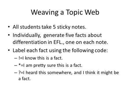 Weaving a Topic Web All students take 5 sticky notes. Individually, generate five facts about differentiation in EFL., one on each note. Label each fact.