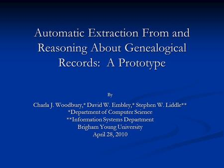 Automatic Extraction From and Reasoning About Genealogical Records: A Prototype By Charla J. Woodbury,* David W. Embley,* Stephen W. Liddle** *Department.