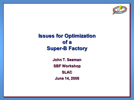 Issues for Optimization of a Super-B Factory John T. Seeman SBF Workshop SLAC June 14, 2006.
