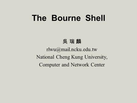 The Bourne Shell 吳 瑞 麟 National Cheng Kung University, Computer and Network Center.