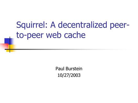 Squirrel: A decentralized peer- to-peer web cache Paul Burstein 10/27/2003.