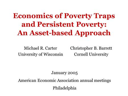 Economics of Poverty Traps and Persistent Poverty: An Asset-based Approach Michael R. Carter University of Wisconsin Christopher B. Barrett Cornell University.